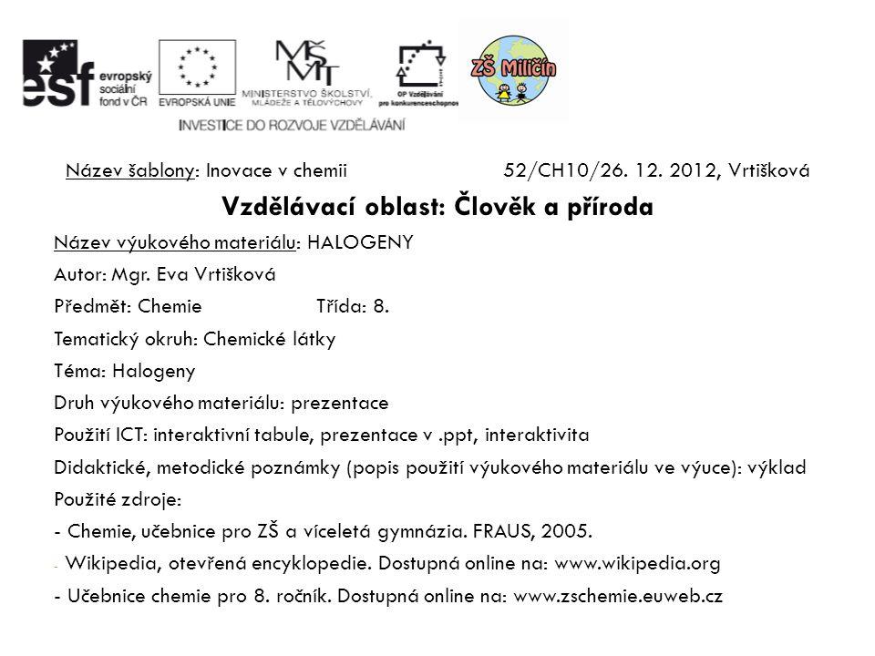 Název šablony: Inovace v chemii52/CH10/26. 12. 2012, Vrtišková Vzdělávací oblast: Člověk a příroda Název výukového materiálu: HALOGENY Autor: Mgr. Eva