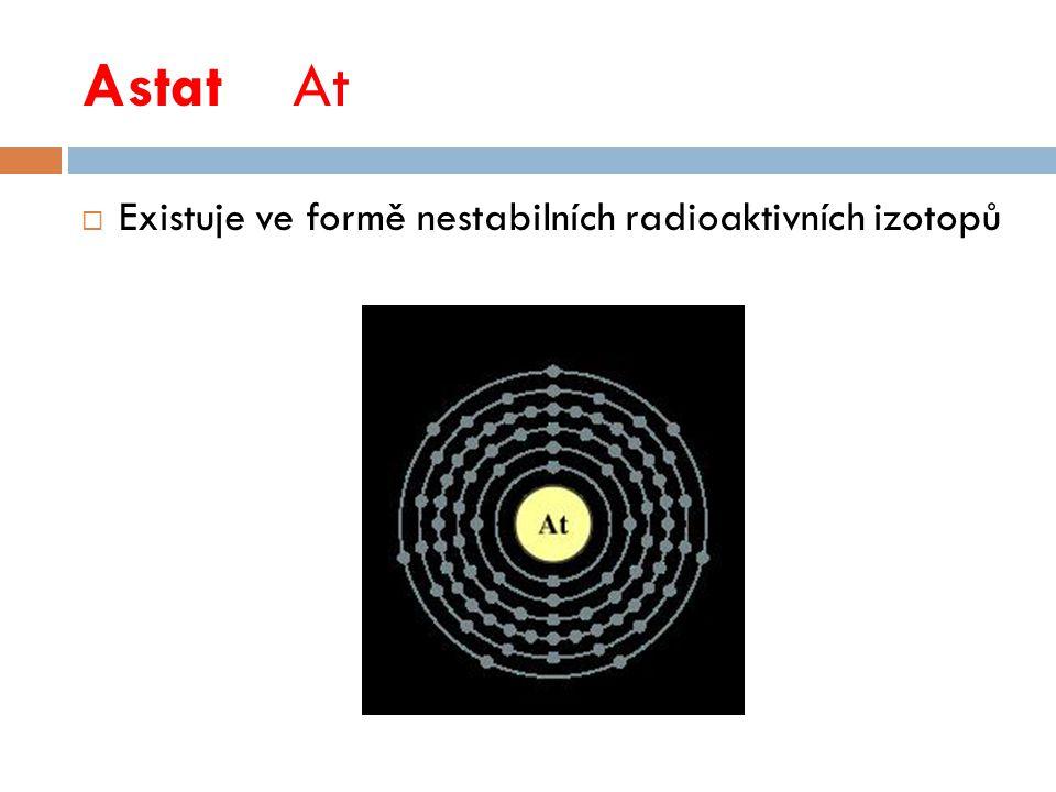 AstatAt  Existuje ve formě nestabilních radioaktivních izotopů