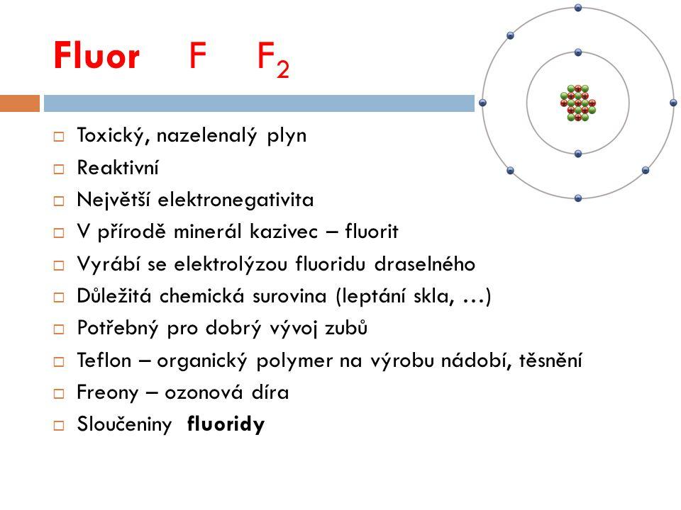 FluorFF 2  Toxický, nazelenalý plyn  Reaktivní  Největší elektronegativita  V přírodě minerál kazivec – fluorit  Vyrábí se elektrolýzou fluoridu draselného  Důležitá chemická surovina (leptání skla, …)  Potřebný pro dobrý vývoj zubů  Teflon – organický polymer na výrobu nádobí, těsnění  Freony – ozonová díra  Sloučeniny fluoridy