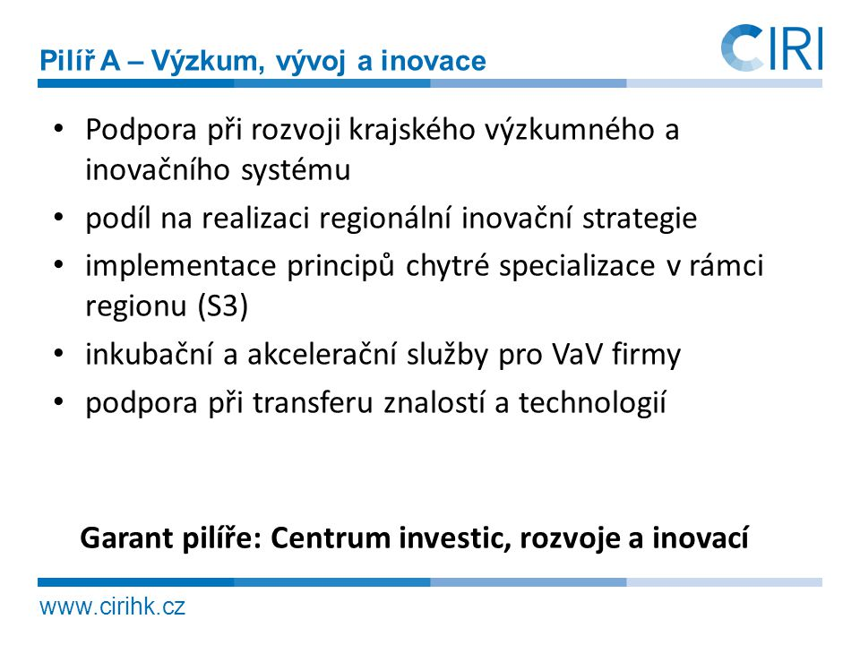 www.cirihk.cz Pilíř A – Výzkum, vývoj a inovace • Podpora při rozvoji krajského výzkumného a inovačního systému • podíl na realizaci regionální inovač