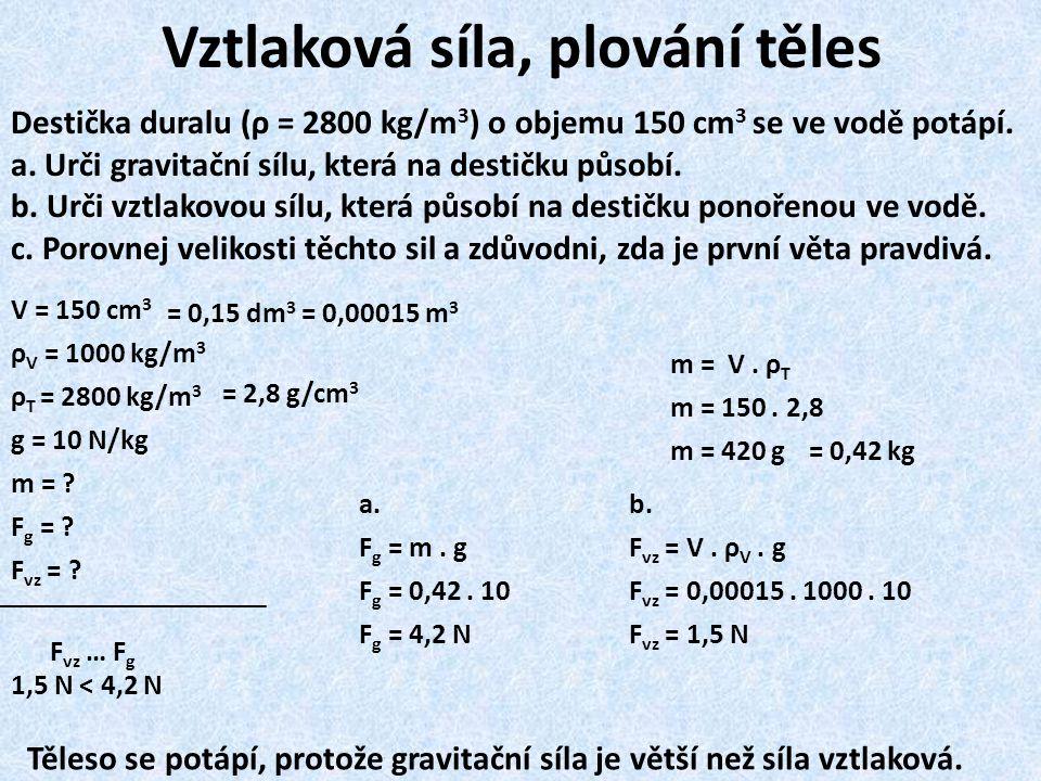 b. F vz = V. ρ V. g F vz = 0,00015. 1000. 10 F vz = 1,5 N V = 150 cm 3 ρ V = 1000 kg/m 3 ρ T = 2800 kg/m 3 g = 10 N/kg m = ? F g = ? F vz = ? Vztlakov