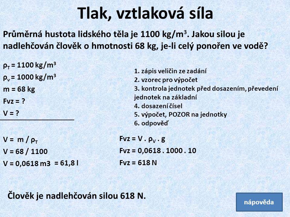 Fvz = V. ρ V. g Fvz = 0,0618. 1000. 10 Fvz = 618 N ρ T = 1100 kg/m 3 ρ v = 1000 kg/m 3 m = 68 kg Fvz = ? V = ? Tlak, vztlaková síla Průměrná hustota l
