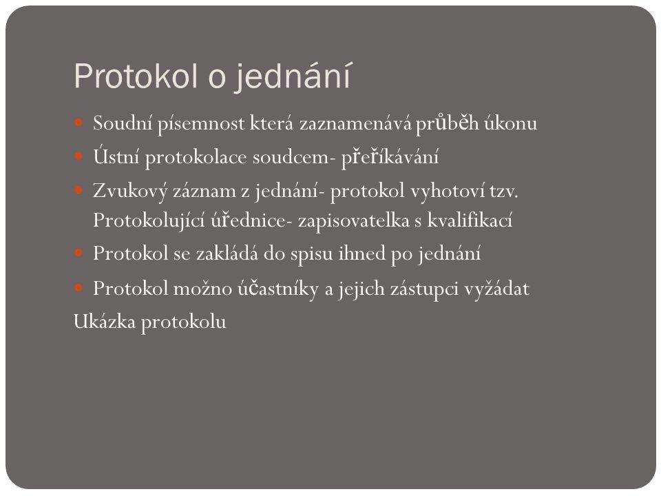Protokol o jednání  Soudní písemnost která zaznamenává pr ů b ě h úkonu  Ústní protokolace soudcem- p ř e ř íkávání  Zvukový záznam z jednání- protokol vyhotoví tzv.