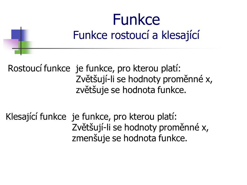 Funkce Funkce rostoucí a klesající Rostoucí funkceje funkce, pro kterou platí: Zvětšují-li se hodnoty proměnné x, zvětšuje se hodnota funkce. Klesajíc