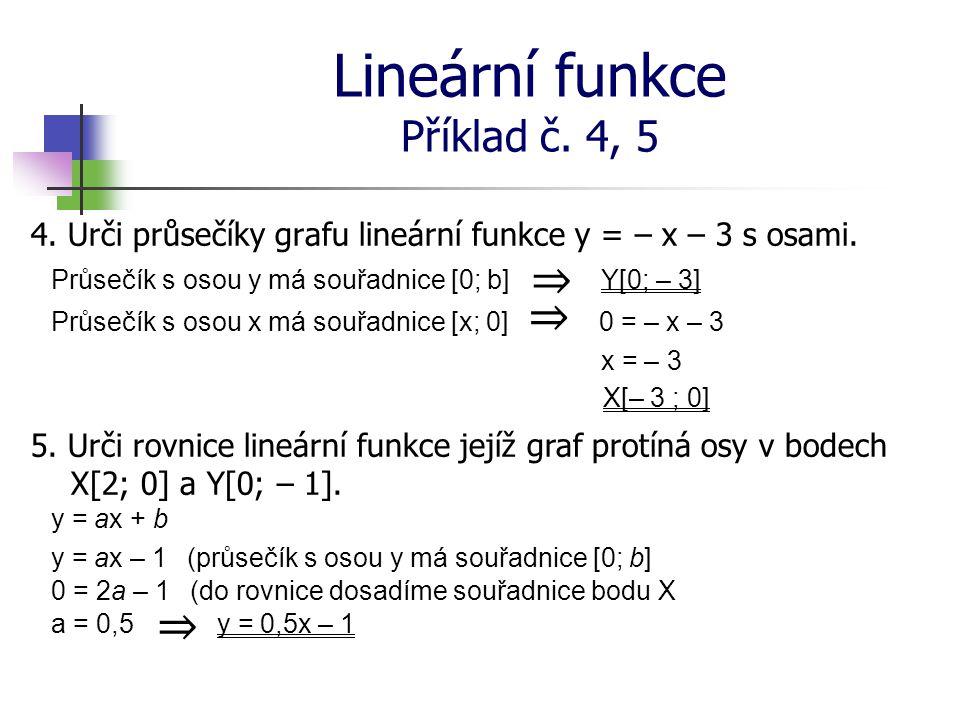 Lineární funkce Příklad č. 4, 5 4. Urči průsečíky grafu lineární funkce y = – x – 3 s osami. Průsečík s osou y má souřadnice [0; b]Y[0; – 3] Průsečík