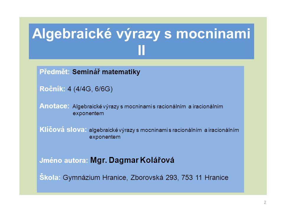 Algebraické výrazy s mocninami II Předmět: Seminář matematiky Ročník: 4 (4/4G, 6/6G) Anotace: Algebraické výrazy s mocninami s racionálním a iracionál