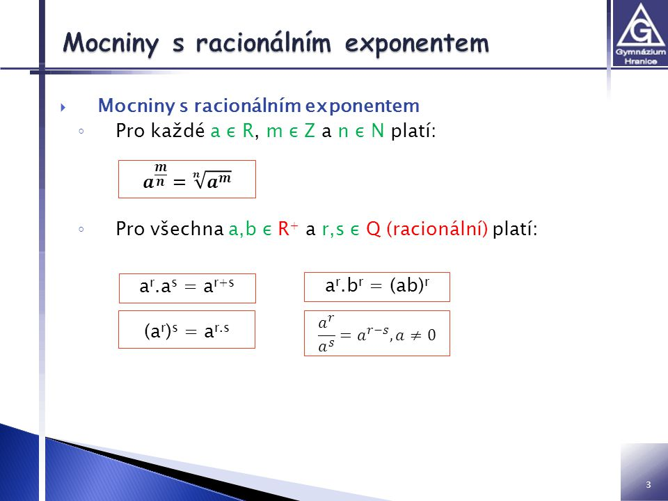 Mocniny s racionálním exponentem ◦ Pro každé a ε R, m ε Z a n ε N platí: ◦ Pro všechna a,b ε R + a r,s ε Q (racionální) platí: 3 a r.a s = a r+s (a