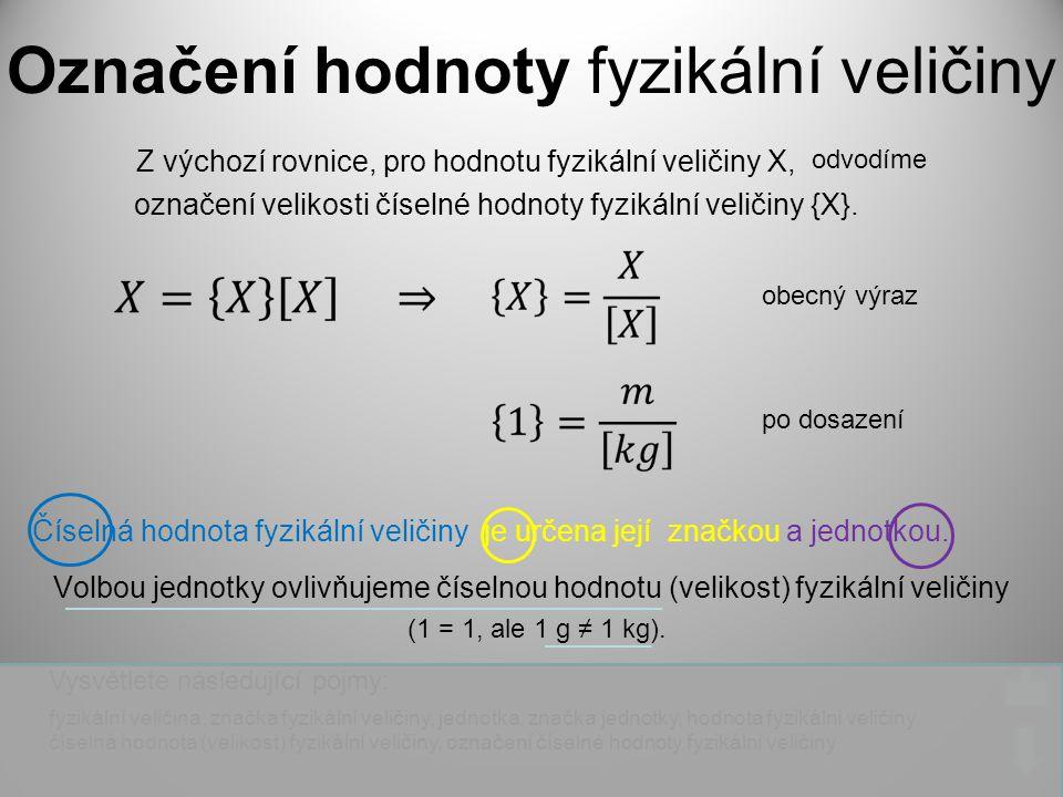 Označení hodnoty fyzikální veličiny Číselná hodnota fyzikální veličiny Z výchozí rovnice, pro hodnotu fyzikální veličiny X, označení velikosti číselné