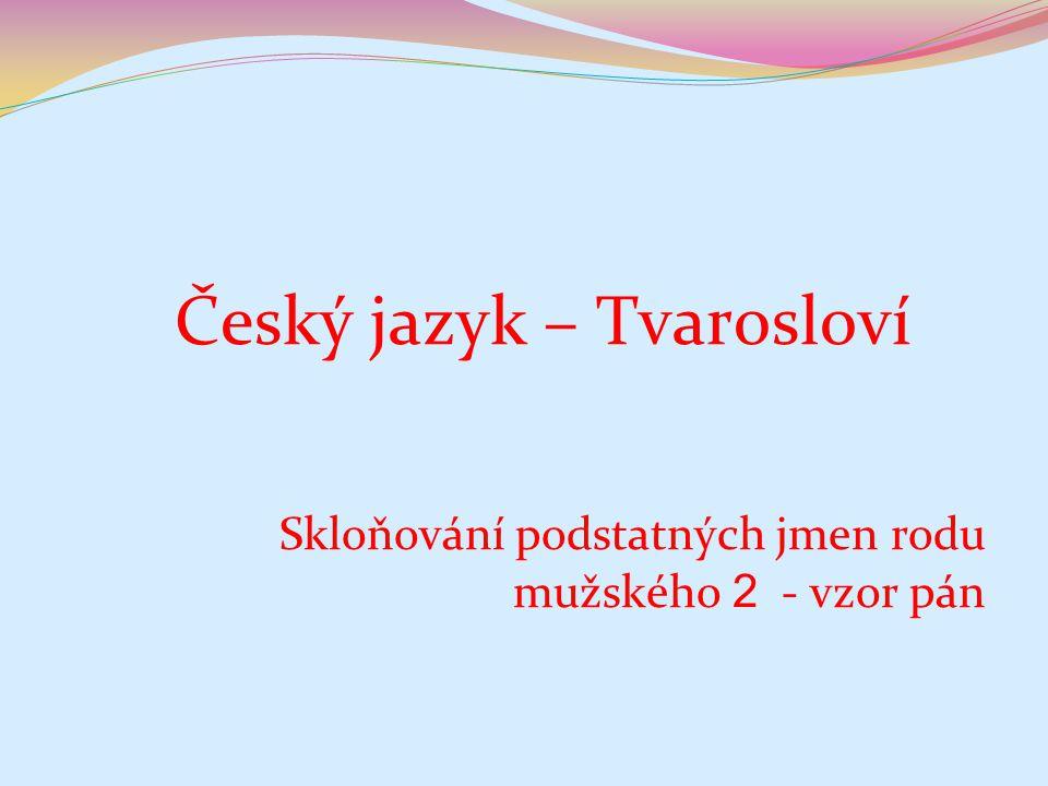 Číslo v digitálním archivu školyVY_32_INOVACE_TVAR_16 Sada DUMTvarosloví Předmět Český jazyk Název materiáluSkloňování podstatných jmen rodu mužského