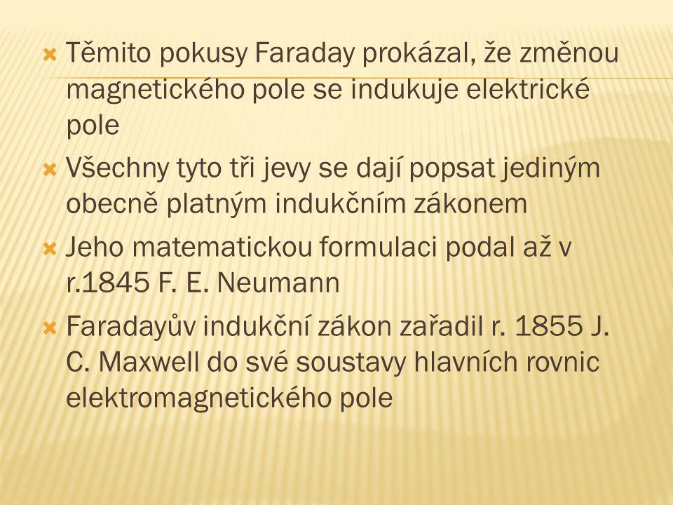  Těmito pokusy Faraday prokázal, že změnou magnetického pole se indukuje elektrické pole  Všechny tyto tři jevy se dají popsat jediným obecně platným indukčním zákonem  Jeho matematickou formulaci podal až v r.1845 F.