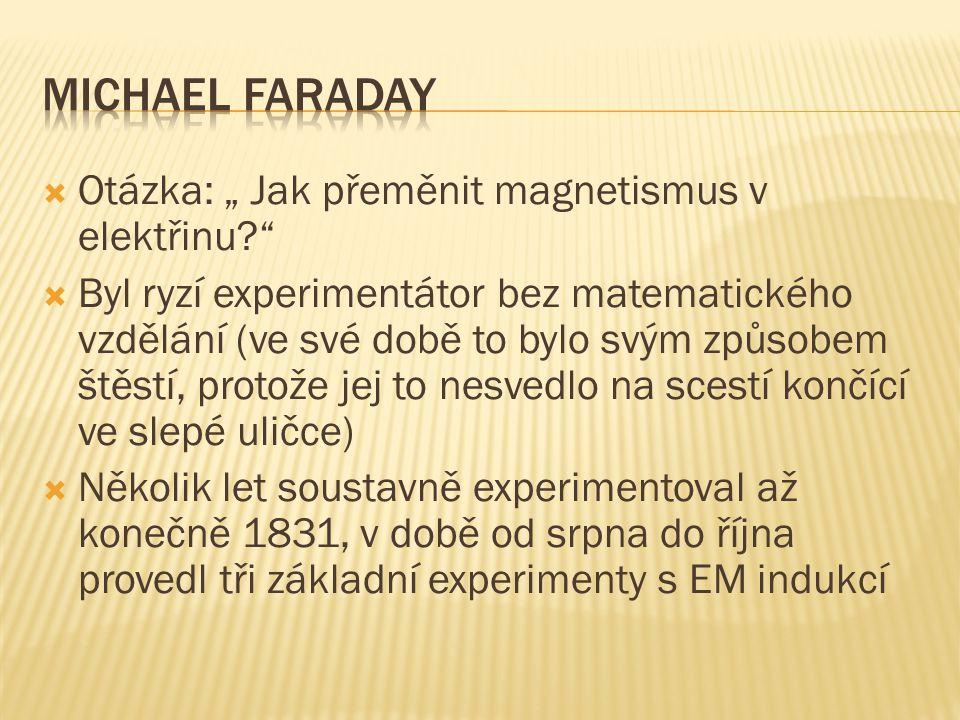 """ Otázka: """" Jak přeměnit magnetismus v elektřinu?  Byl ryzí experimentátor bez matematického vzdělání (ve své době to bylo svým způsobem štěstí, protože jej to nesvedlo na scestí končící ve slepé uličce)  Několik let soustavně experimentoval až konečně 1831, v době od srpna do října provedl tři základní experimenty s EM indukcí"""