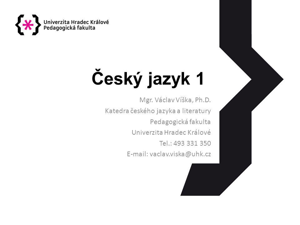 Český jazyk 1 Mgr. Václav Víška, Ph.D. Katedra českého jazyka a literatury Pedagogická fakulta Univerzita Hradec Králové Tel.: 493 331 350 E-mail: vac