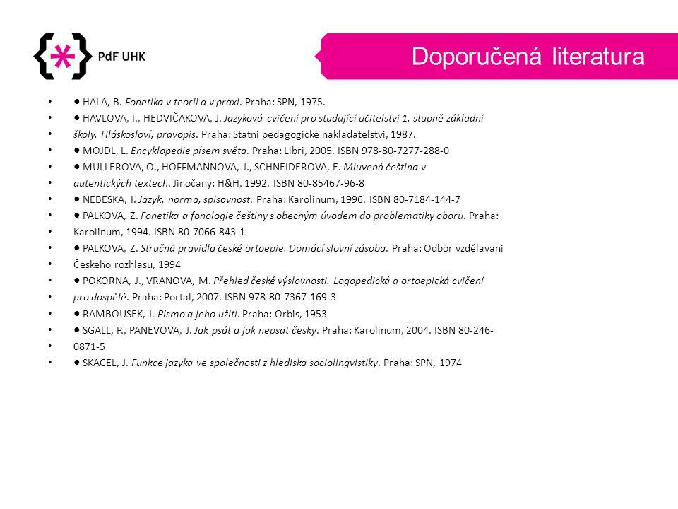 Doporučená literatura •● HALA, B. Fonetika v teorii a v praxi. Praha: SPN, 1975. •● HAVLOVA, I., HEDVIČAKOVA, J. Jazyková cvičení pro studující učitel