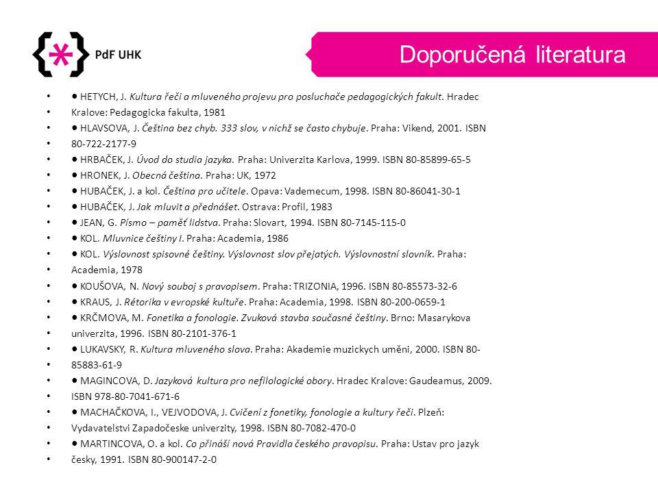 Doporučená literatura •● HETYCH, J. Kultura řeči a mluveného projevu pro posluchače pedagogických fakult. Hradec • Kralove: Pedagogicka fakulta, 1981