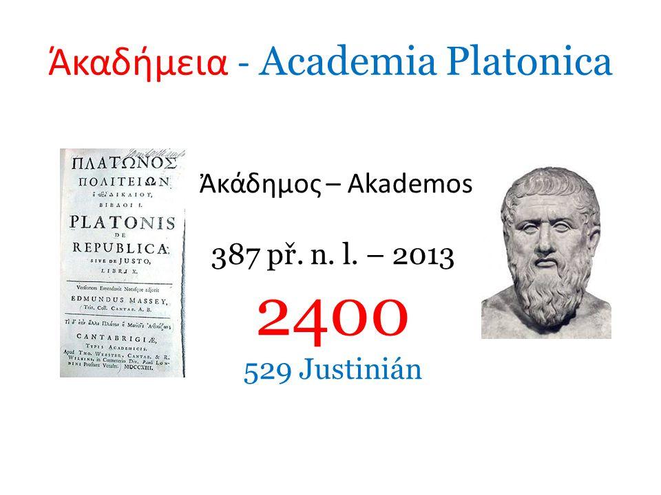 Άκαδήμεια - Academia Platonica Ἀκάδημος – Akademos 387 př. n. l. – 2013 2400 529 Justinián
