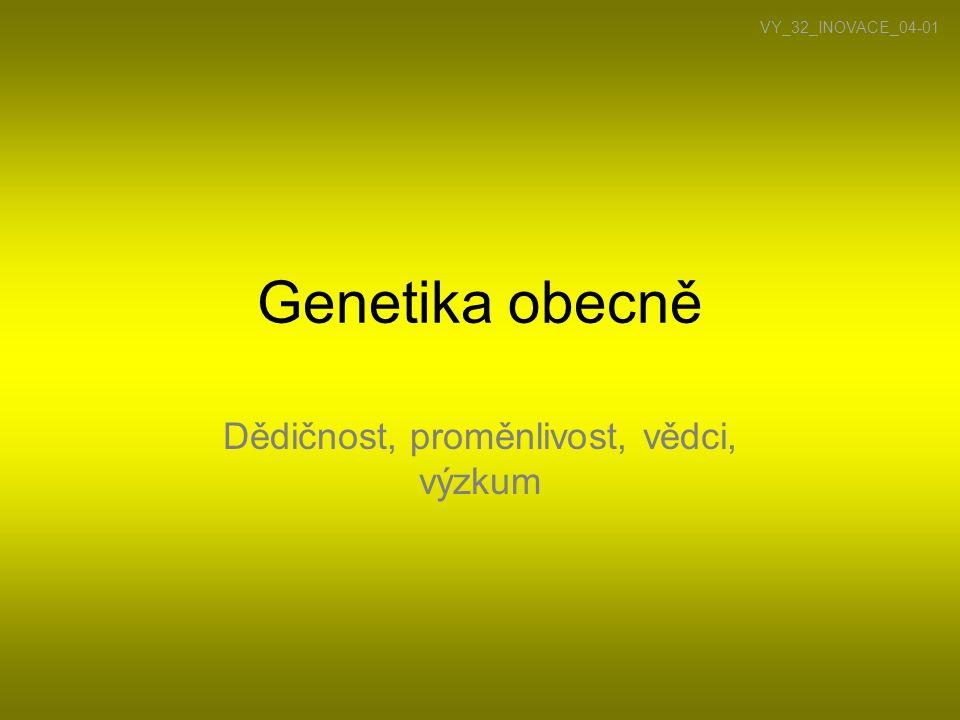 Genetika •Biologická věda, zabývající se dědičností a proměnlivostí organismů •Dědičnost – potomek získává vlastnosti nebo predispozice k vlastnostem rodiče (přenos genetické informace ve formě DNA) •Proměnlivost – potomci si nejsou v individuálních vlastnostech podobní s rodiči a liší se i mezi sebou (segregace, crossing-over, mutace…) •Tyto dvě věci souvisí se schopností rozmnožování