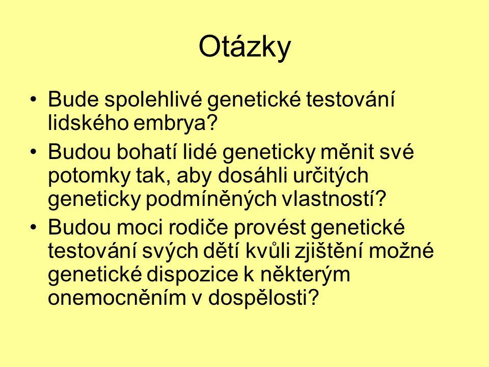 Otázky •Bude spolehlivé genetické testování lidského embrya.