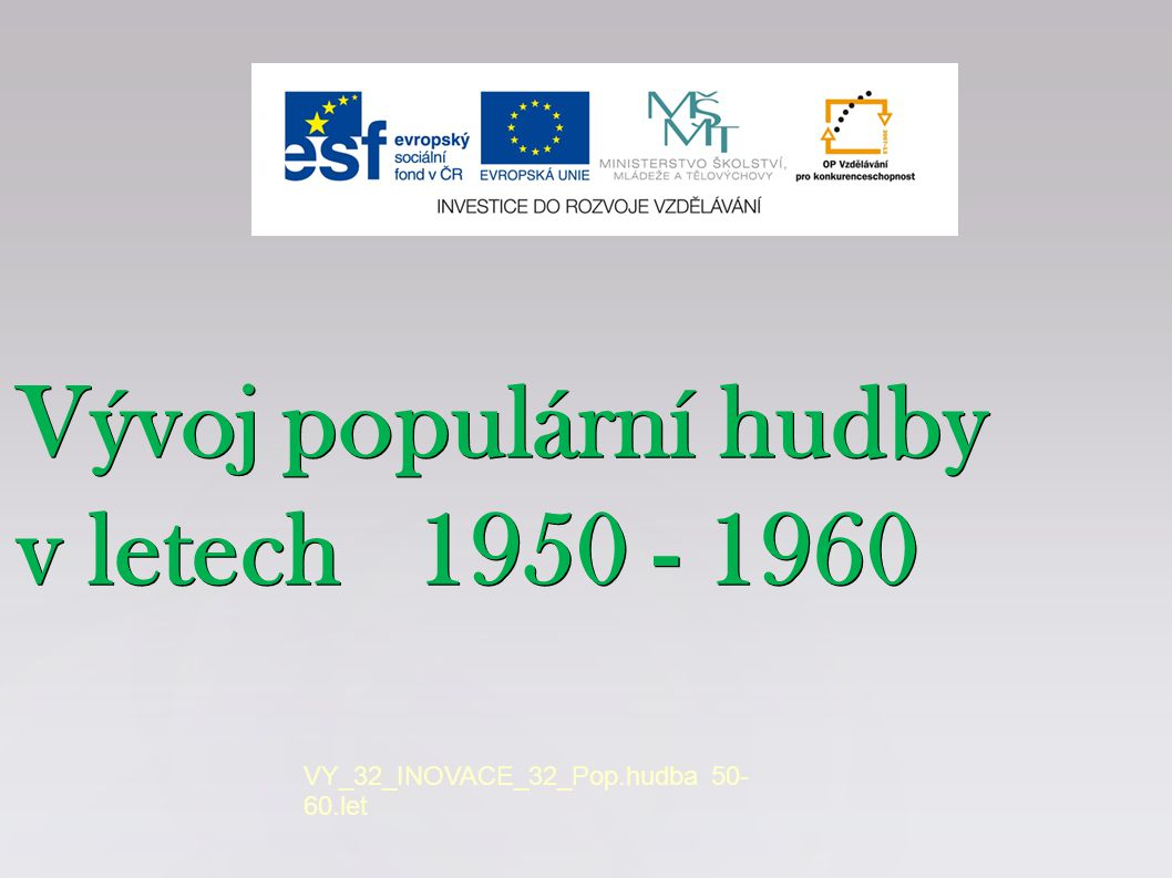 Vývoj populární hudby v letech 1950 - 1960 VY_32_INOVACE_32_Pop.hudba 50- 60.let