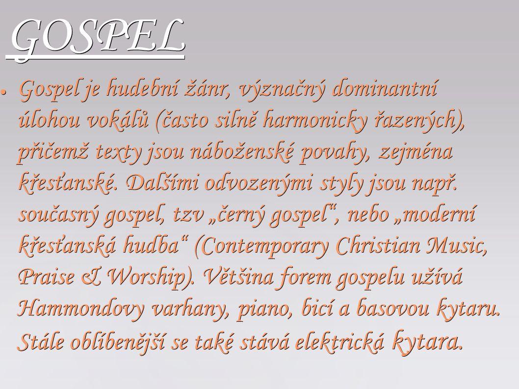 GOSPEL ● Gospel je hudební žánr, význačný dominantní úlohou vokálů (často silně harmonicky řazených), přičemž texty jsou náboženské povahy, zejména kř