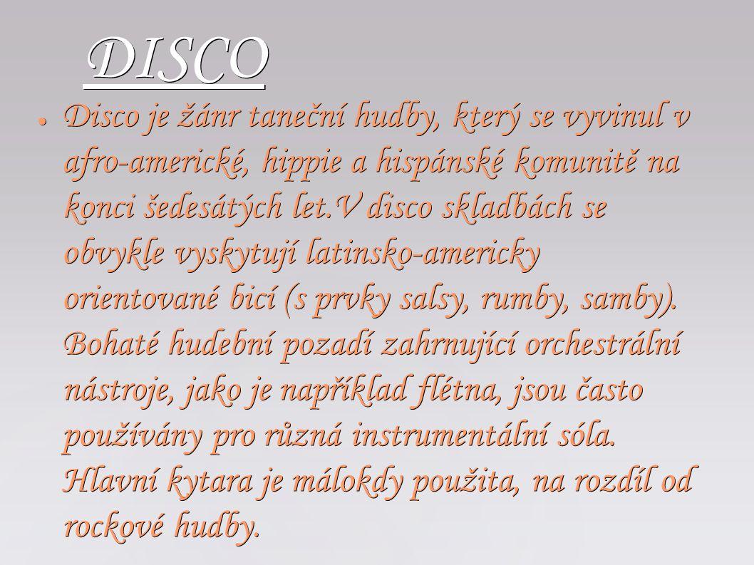 DISCO ● Disco je žánr taneční hudby, který se vyvinul v afro-americké, hippie a hispánské komunitě na konci šedesátých let.V disco skladbách se obvykl
