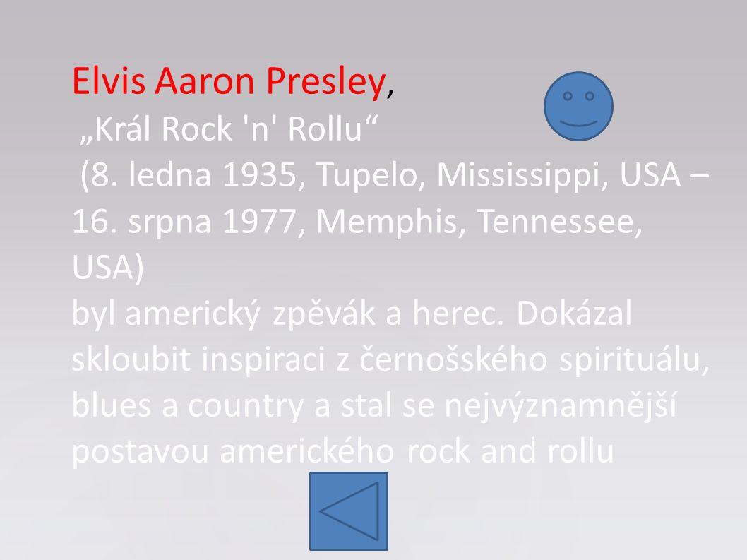 """Elvis Aaron Presley, """"Král Rock 'n' Rollu"""" (8. ledna 1935, Tupelo, Mississippi, USA – 16. srpna 1977, Memphis, Tennessee, USA) byl americký zpěvák a h"""