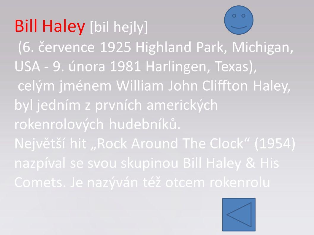 Bill Haley [bil hejly] (6. července 1925 Highland Park, Michigan, USA - 9. února 1981 Harlingen, Texas), celým jménem William John Cliffton Haley, byl
