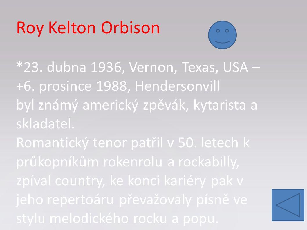 Roy Kelton Orbison *23. dubna 1936, Vernon, Texas, USA – +6. prosince 1988, Hendersonvill byl známý americký zpěvák, kytarista a skladatel. Romantický