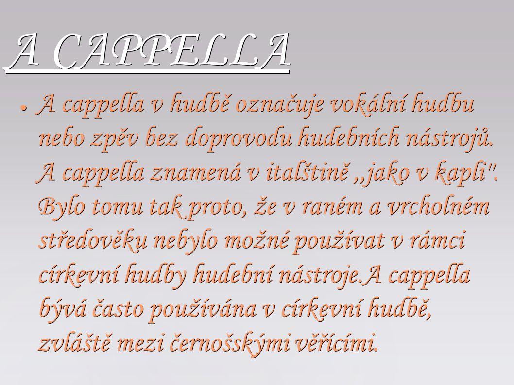 A CAPPELLA ● A cappella v hudbě označuje vokální hudbu nebo zpěv bez doprovodu hudebních nástrojů. A cappella znamená v italštině,,jako v kapli''. Byl