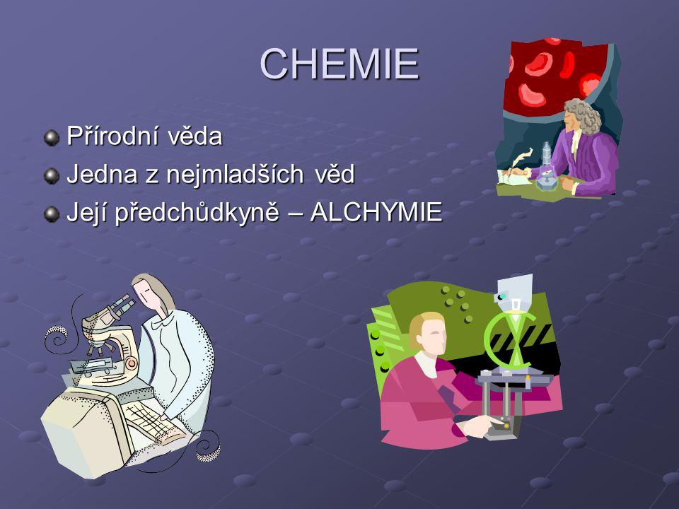 CHEMIE Přírodní věda Jedna z nejmladších věd Její předchůdkyně – ALCHYMIE