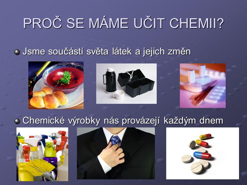 PROČ SE MÁME UČIT CHEMII? Jsme součástí světa látek a jejich změn Chemické výrobky nás provázejí každým dnem