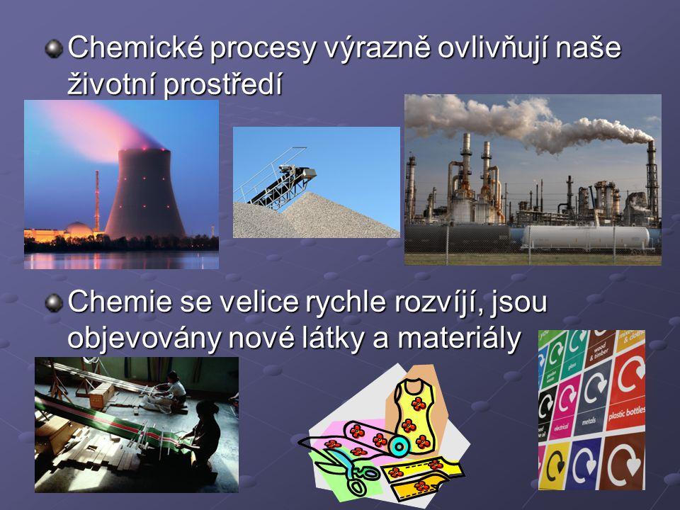 Chemické procesy výrazně ovlivňují naše životní prostředí Chemie se velice rychle rozvíjí, jsou objevovány nové látky a materiály
