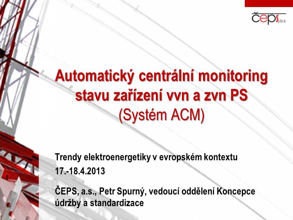 Automatický centrální monitoring stavu zařízení vvn a zvn PS (Systém ACM) Trendy elektroenergetiky v evropském kontextu 17.-18.4.2013 ČEPS, a.s., Petr