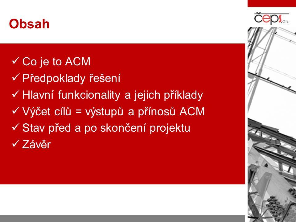 Obsah  Co je to ACM  Předpoklady řešení  Hlavní funkcionality a jejich příklady  Výčet cílů = výstupů a přínosů ACM  Stav před a po skončení proj