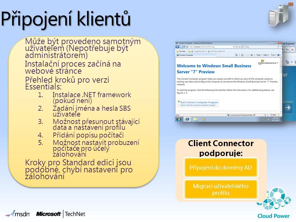Připojení klientů Může být provedeno samotným uživatelem (Nepotřebuje být administrátorem) Instalační proces začíná na webové stránce Přehled kroků pro verzi Essentials: 1.Instalace.NET framework (pokud není) 2.Zadání jména a hesla SBS uživatele 3.Možnost přesunout stávající data a nastavení profilu 4.Přidání popisu počítači 5.Možnost nastavit probuzení počítače pro účely zálohování Kroky pro Standard edici jsou podobné, chybí nastavení pro zálohování Client Connector podporuje: Připojení do domény AD Migraci uživatelského profilu