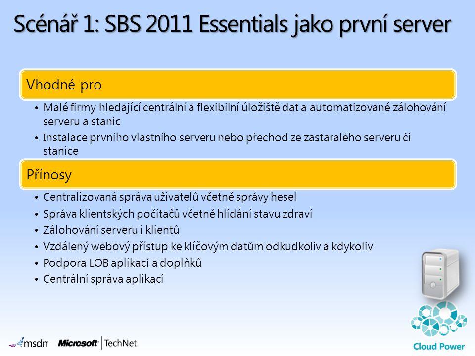Scénář 1: SBS 2011 Essentials jako první server Vhodné pro •Malé firmy hledající centrální a flexibilní úložiště dat a automatizované zálohování serveru a stanic •Instalace prvního vlastního serveru nebo přechod ze zastaralého serveru či stanice Přínosy •Centralizovaná správa uživatelů včetně správy hesel •Správa klientských počítačů včetně hlídání stavu zdraví •Zálohování serveru i klientů •Vzdálený webový přístup ke klíčovým datům odkudkoliv a kdykoliv •Podpora LOB aplikací a doplňků •Centrální správa aplikací