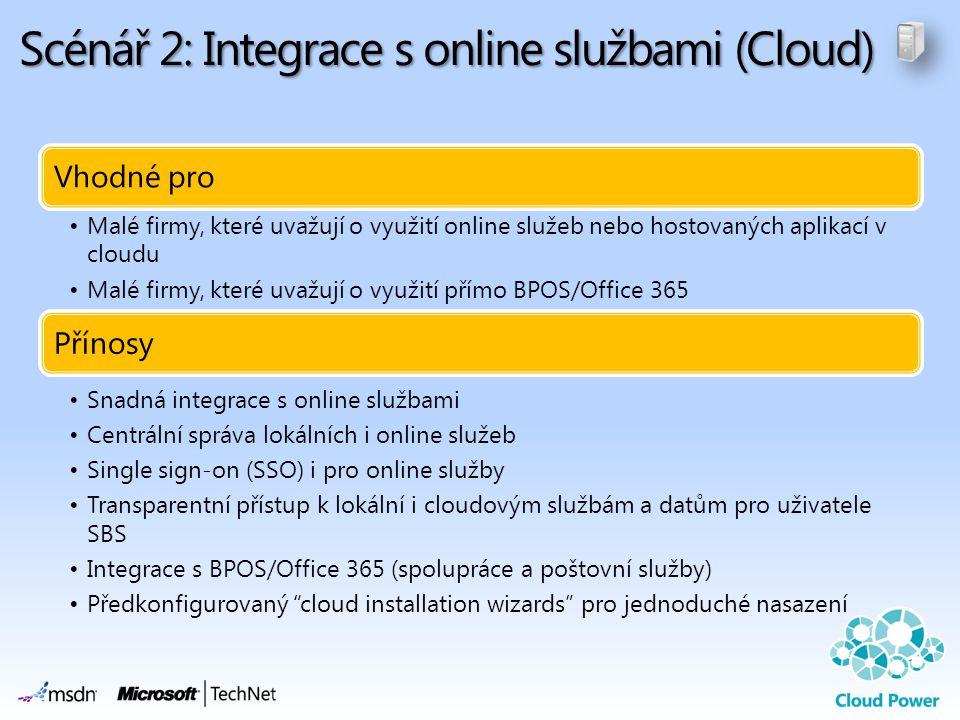 Scénář 2: Integrace s online službami (Cloud) Vhodné pro •Malé firmy, které uvažují o využití online služeb nebo hostovaných aplikací v cloudu •Malé firmy, které uvažují o využití přímo BPOS/Office 365 Přínosy •Snadná integrace s online službami •Centrální správa lokálních i online služeb •Single sign-on (SSO) i pro online služby •Transparentní přístup k lokální i cloudovým službám a datům pro uživatele SBS •Integrace s BPOS/Office 365 (spolupráce a poštovní služby) •Předkonfigurovaný cloud installation wizards pro jednoduché nasazení