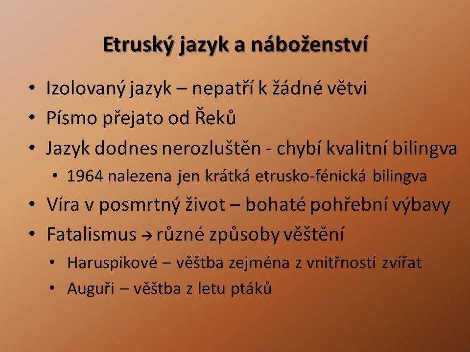 Etruský jazyk a náboženství • Izolovaný jazyk – nepatří k žádné větvi • Písmo přejato od Řeků • Jazyk dodnes nerozluštěn - chybí kvalitní bilingva • 1