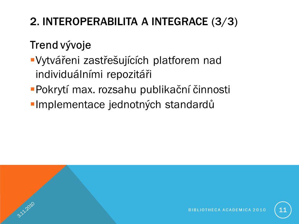 2. INTEROPERABILITA A INTEGRACE (3/3) Trend vývoje  Vytvářeni zastřešujících platforem nad individuálními repozitáři  Pokrytí max. rozsahu publikačn
