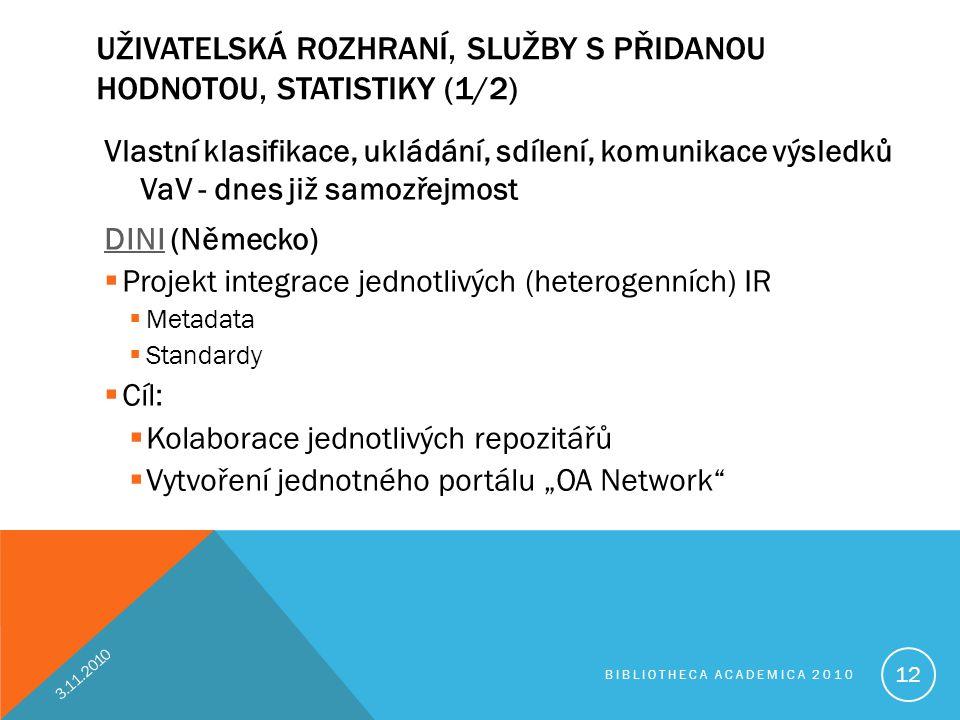 """UŽIVATELSKÁ ROZHRANÍ, SLUŽBY S PŘIDANOU HODNOTOU, STATISTIKY (1/2) Vlastní klasifikace, ukládání, sdílení, komunikace výsledků VaV - dnes již samozřejmost DINIDINI (Německo)  Projekt integrace jednotlivých (heterogenních) IR  Metadata  Standardy  Cíl:  Kolaborace jednotlivých repozitářů  Vytvoření jednotného portálu """"OA Network 3.11.2010 BIBLIOTHECA ACADEMICA 2010 12"""