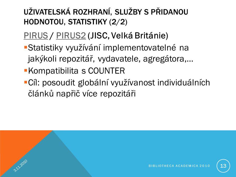 UŽIVATELSKÁ ROZHRANÍ, SLUŽBY S PŘIDANOU HODNOTOU, STATISTIKY (2/2) PIRUSPIRUS / PIRUS2 (JISC, Velká Británie)PIRUS2  Statistiky využívání implementovatelné na jakýkoli repozitář, vydavatele, agregátora,…  Kompatibilita s COUNTER  Cíl: posoudit globální využívanost individuálních článků napřič více repozitáři 3.11.2010 BIBLIOTHECA ACADEMICA 2010 13