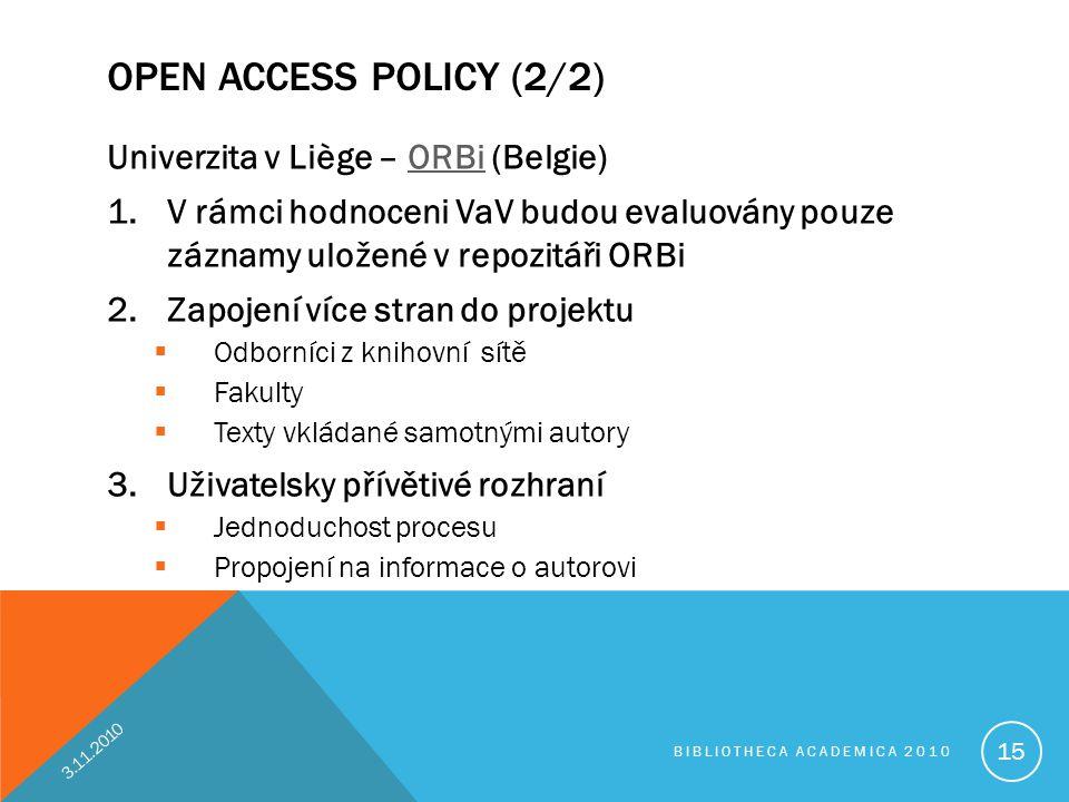 OPEN ACCESS POLICY (2/2) Univerzita v Liège – ORBi (Belgie)ORBi 1.V rámci hodnoceni VaV budou evaluovány pouze záznamy uložené v repozitáři ORBi 2.Zapojení více stran do projektu  Odborníci z knihovní sítě  Fakulty  Texty vkládané samotnými autory 3.Uživatelsky přívětivé rozhraní  Jednoduchost procesu  Propojení na informace o autorovi 3.11.2010 BIBLIOTHECA ACADEMICA 2010 15