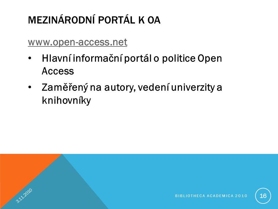 MEZINÁRODNÍ PORTÁL K OA www.open-access.net • Hlavní informační portál o politice Open Access • Zaměřený na autory, vedení univerzity a knihovníky 3.11.2010 BIBLIOTHECA ACADEMICA 2010 16