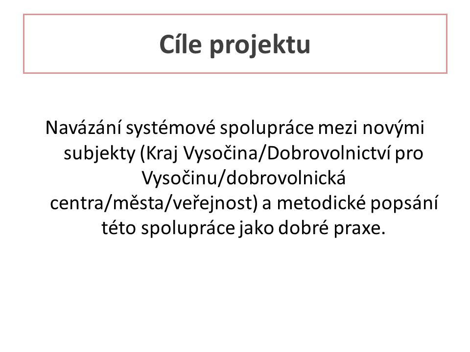 Cíle projektu Navázání systémové spolupráce mezi novými subjekty (Kraj Vysočina/Dobrovolnictví pro Vysočinu/dobrovolnická centra/města/veřejnost) a metodické popsání této spolupráce jako dobré praxe.