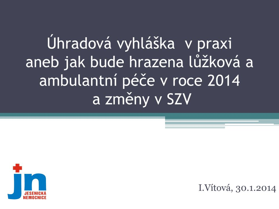 Úhradová vyhláška v praxi aneb jak bude hrazena lůžková a ambulantní péče v roce 2014 a změny v SZV I.Vítová, 30.1.2014