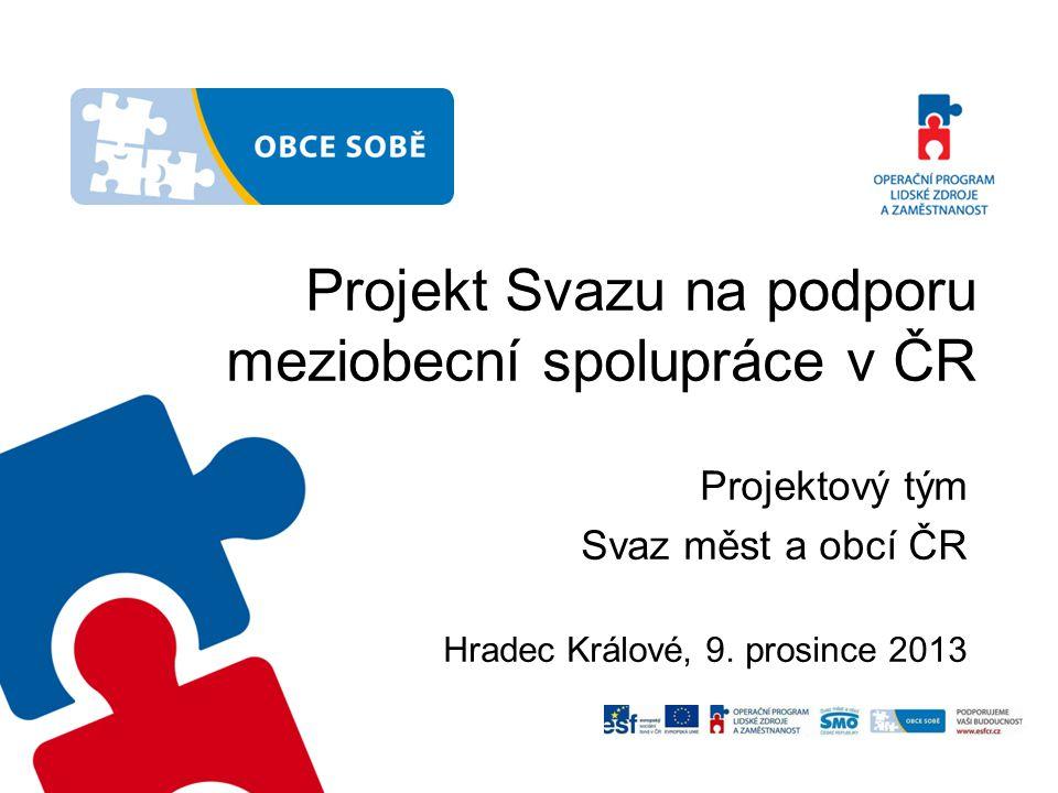 Projekt Svazu na podporu meziobecní spolupráce v ČR Projektový tým Svaz měst a obcí ČR Hradec Králové, 9. prosince 2013