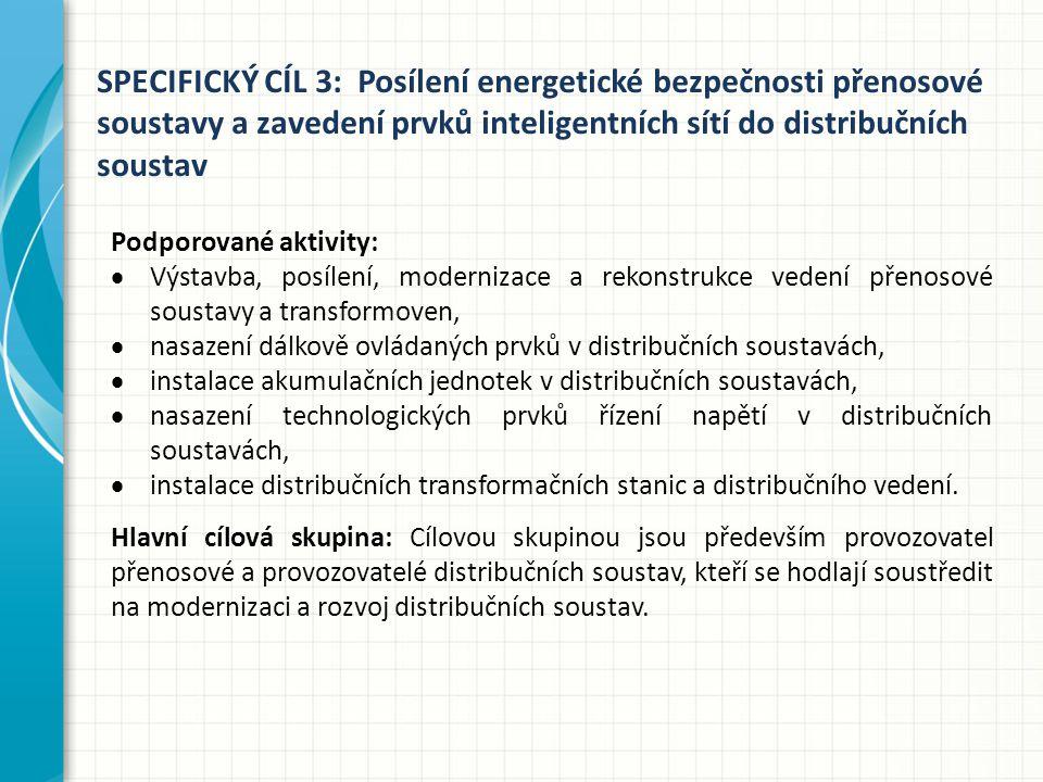 SPECIFICKÝ CÍL 3: Posílení energetické bezpečnosti přenosové soustavy a zavedení prvků inteligentních sítí do distribučních soustav Podporované aktivity:  Výstavba, posílení, modernizace a rekonstrukce vedení přenosové soustavy a transformoven,  nasazení dálkově ovládaných prvků v distribučních soustavách,  instalace akumulačních jednotek v distribučních soustavách,  nasazení technologických prvků řízení napětí v distribučních soustavách,  instalace distribučních transformačních stanic a distribučního vedení.