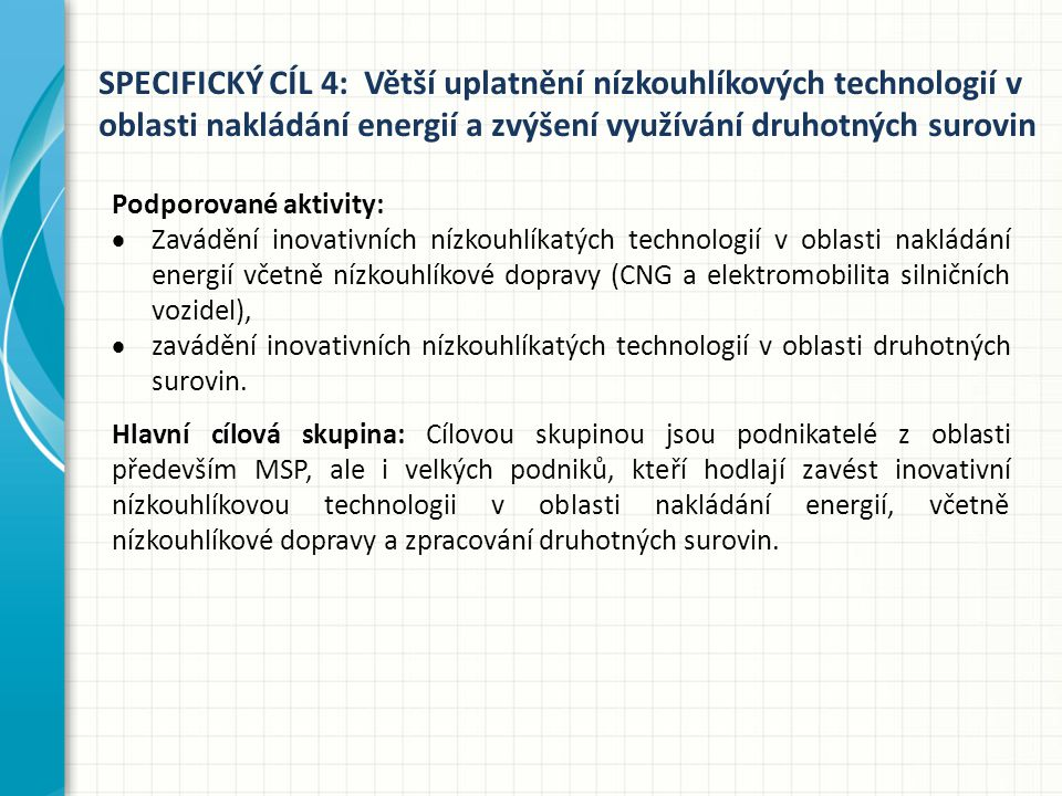 SPECIFICKÝ CÍL 4: Větší uplatnění nízkouhlíkových technologií v oblasti nakládání energií a zvýšení využívání druhotných surovin Podporované aktivity:  Zavádění inovativních nízkouhlíkatých technologií v oblasti nakládání energií včetně nízkouhlíkové dopravy (CNG a elektromobilita silničních vozidel),  zavádění inovativních nízkouhlíkatých technologií v oblasti druhotných surovin.