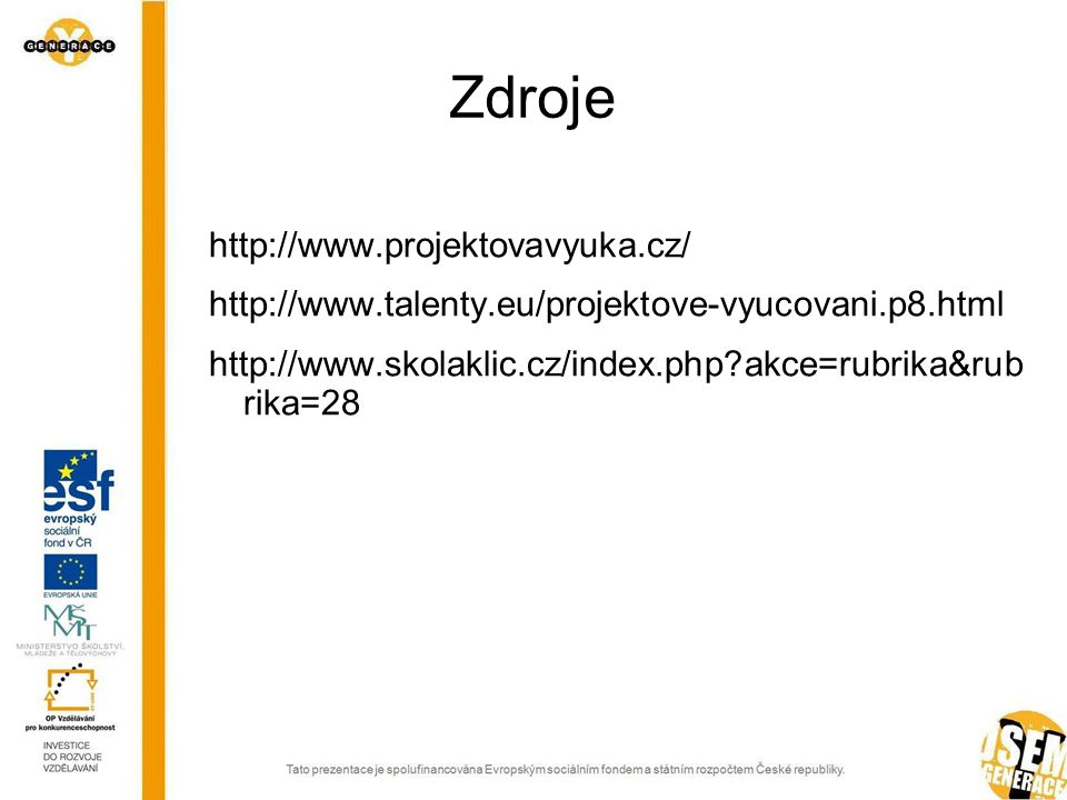 Zdroje http://www.projektovavyuka.cz/ http://www.talenty.eu/projektove-vyucovani.p8.html http://www.skolaklic.cz/index.php?akce=rubrika&rub rika=28