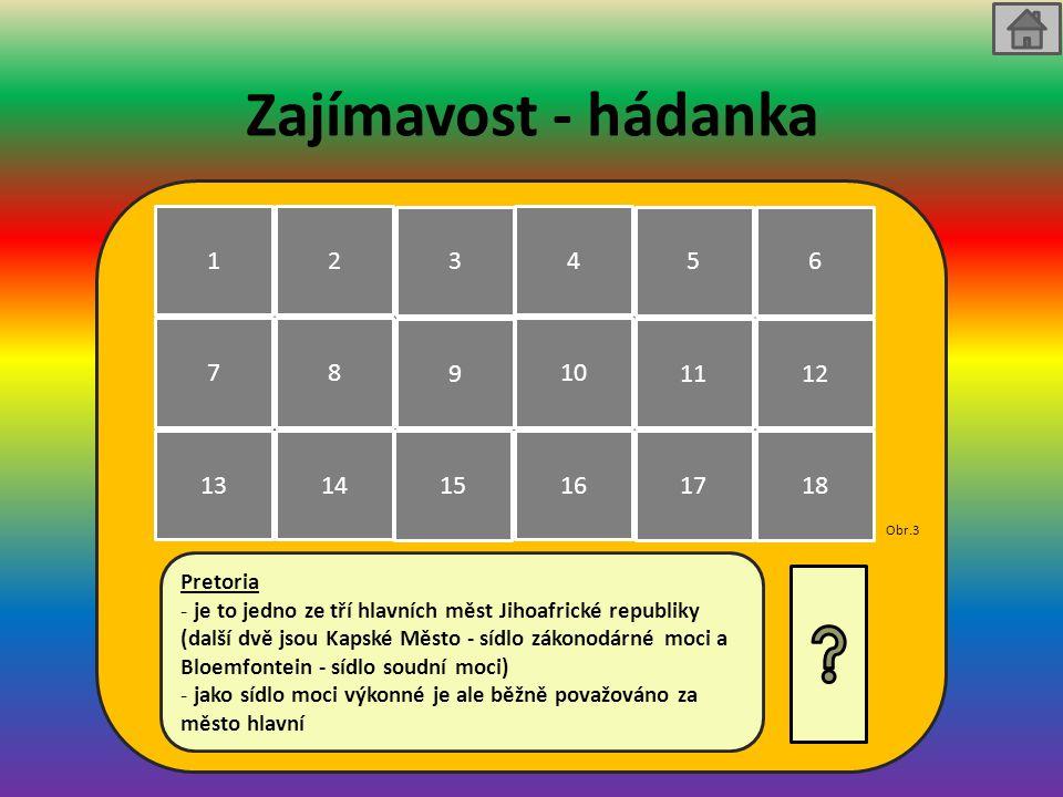 Zajímavost - hádanka Pretoria - je to jedno ze tří hlavních měst Jihoafrické republiky (další dvě jsou Kapské Město - sídlo zákonodárné moci a Bloemfontein - sídlo soudní moci) - jako sídlo moci výkonné je ale běžně považováno za město hlavní 1 7 13 2 8 14 3 9 15 4 10 16 5 11 17 6 12 18 Obr.3