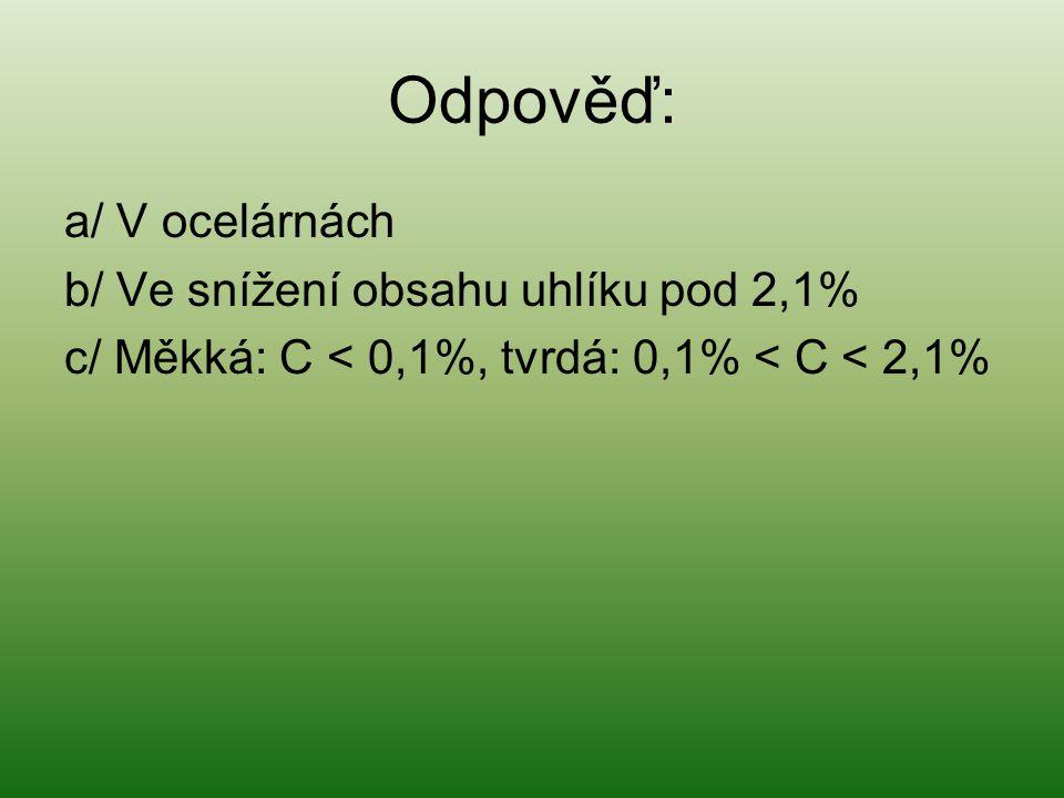 Odpověď: a/ V ocelárnách b/ Ve snížení obsahu uhlíku pod 2,1% c/ Měkká: C < 0,1%, tvrdá: 0,1% < C < 2,1%